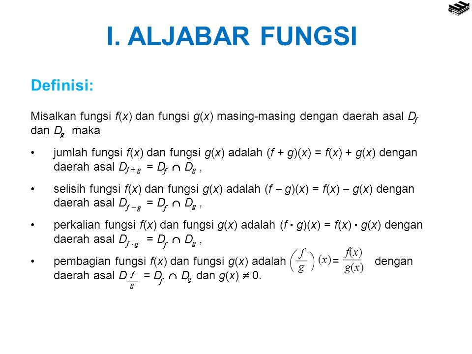 I. ALJABAR FUNGSI Definisi: Misalkan fungsi f(x) dan fungsi g(x) masing-masing dengan daerah asal D dan D maka jumlah fungsi f(x) dan fungsi g(x) adal