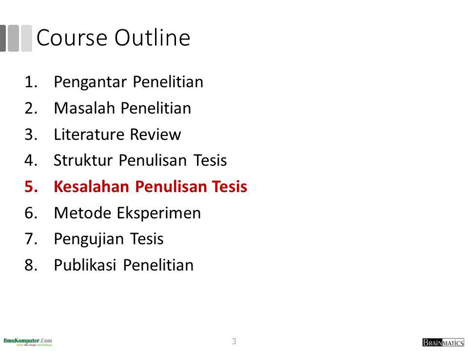 Course Outline 1.Pengantar Penelitian 2.Masalah Penelitian 3.Literature Review 4.Struktur Penulisan Tesis 5.Kesalahan Penulisan Tesis 6.Metode Eksperi