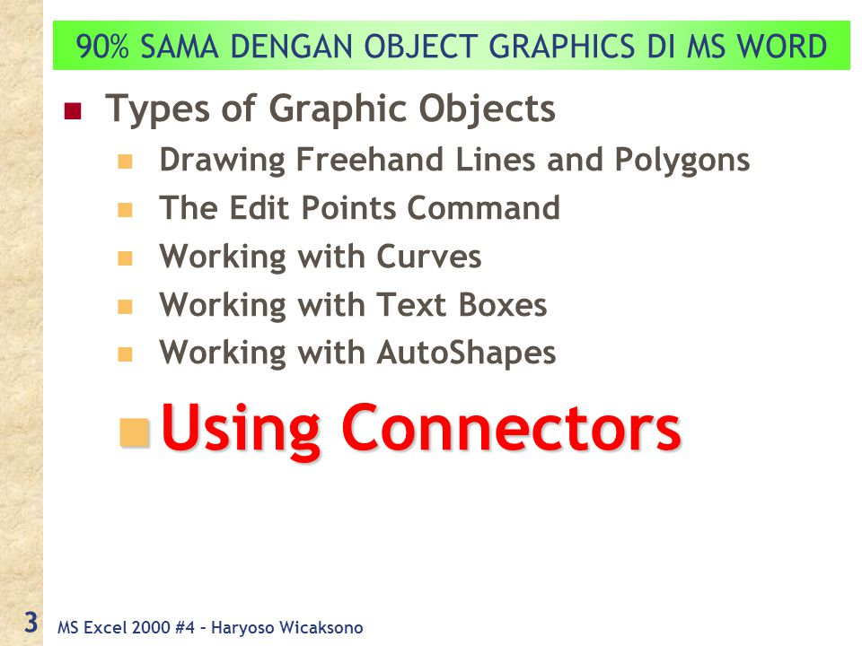 MS Excel 2000 #4 – Haryoso Wicaksono 3 90% SAMA DENGAN OBJECT GRAPHICS DI MS WORD Types of Graphic Objects Drawing Freehand Lines and Polygons The Edit Points Command Working with Curves Working with Text Boxes Working with AutoShapes Using Connectors Using Connectors