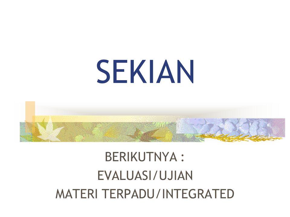 SEKIAN BERIKUTNYA : EVALUASI/UJIAN MATERI TERPADU/INTEGRATED