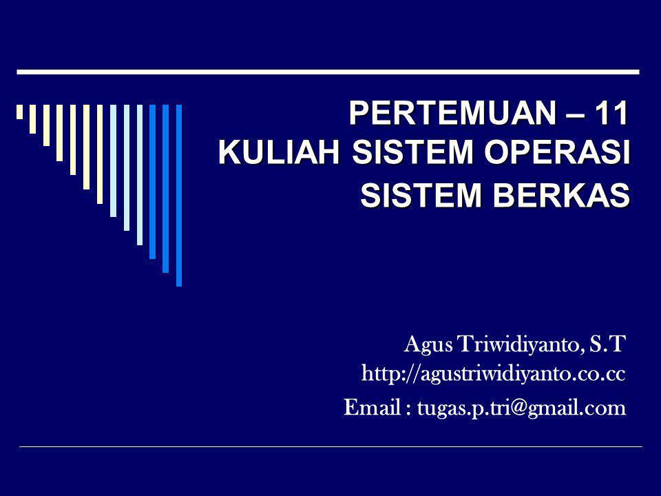PERTEMUAN – 11 KULIAH SISTEM OPERASI SISTEM BERKAS Agus Triwidiyanto, S.T http://agustriwidiyanto.co.cc Email : tugas.p.tri@gmail.com