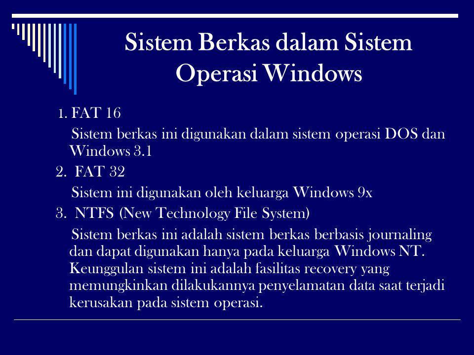 Sistem Berkas dalam Sistem Operasi Windows 1. FAT 16 Sistem berkas ini digunakan dalam sistem operasi DOS dan Windows 3.1 2. FAT 32 Sistem ini digunak