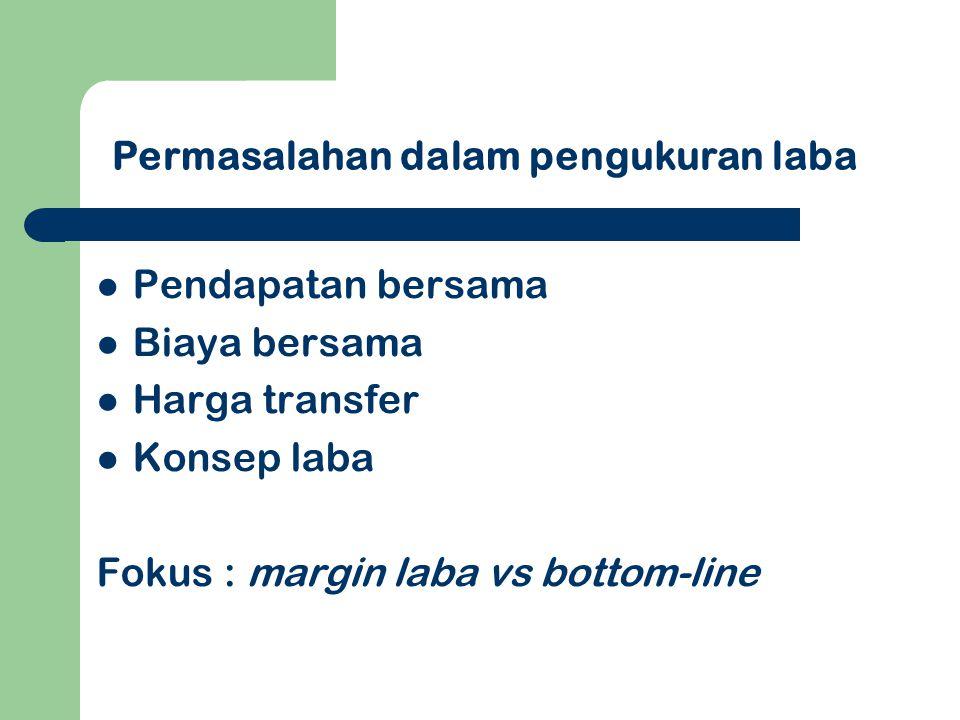 Pendapatan bersama Biaya bersama Harga transfer Konsep laba Fokus : margin laba vs bottom-line Permasalahan dalam pengukuran laba