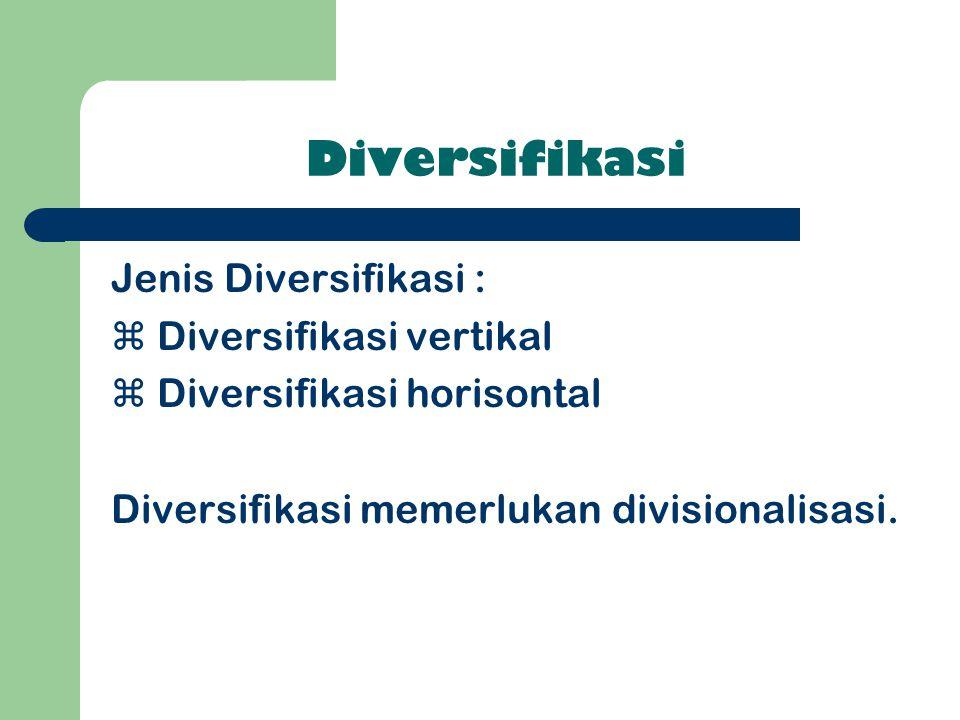 Diversifikasi Jenis Diversifikasi :  Diversifikasi vertikal  Diversifikasi horisontal Diversifikasi memerlukan divisionalisasi.