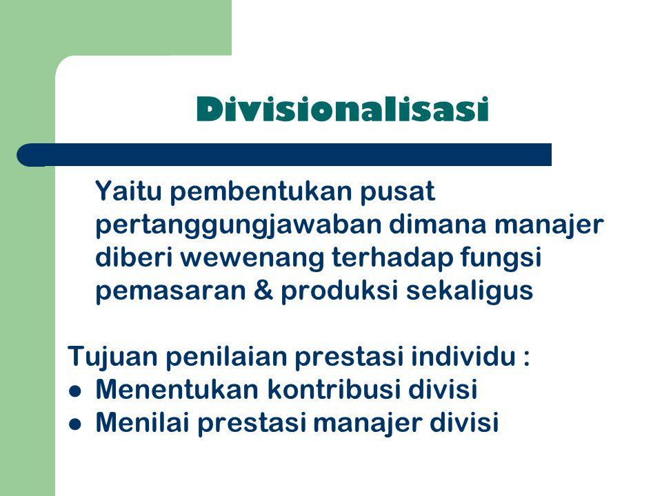Divisionalisasi Yaitu pembentukan pusat pertanggungjawaban dimana manajer diberi wewenang terhadap fungsi pemasaran & produksi sekaligus Tujuan penila