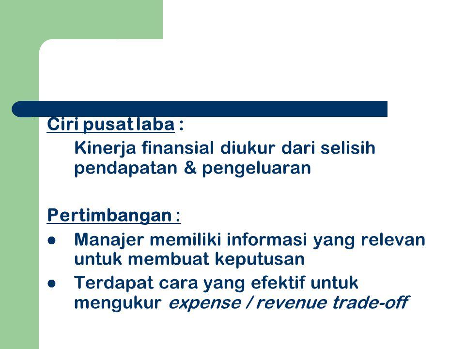 Ciri pusat laba : Kinerja finansial diukur dari selisih pendapatan & pengeluaran Pertimbangan : Manajer memiliki informasi yang relevan untuk membuat