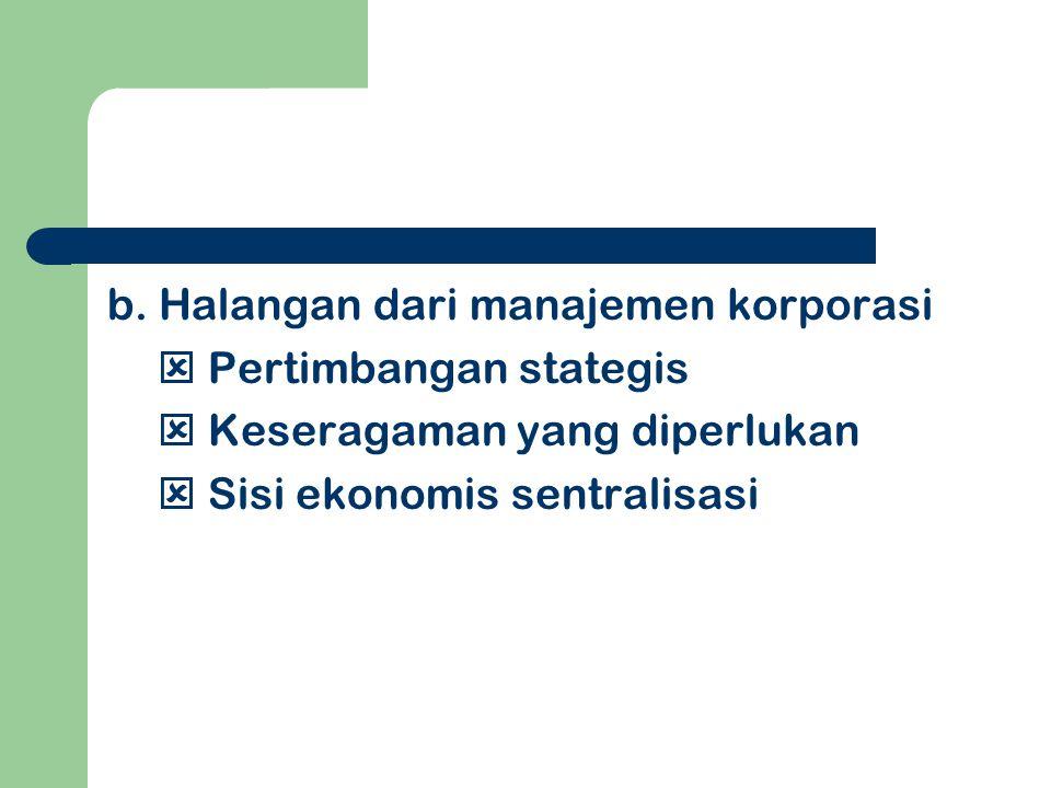 b. Halangan dari manajemen korporasi  Pertimbangan stategis  Keseragaman yang diperlukan  Sisi ekonomis sentralisasi