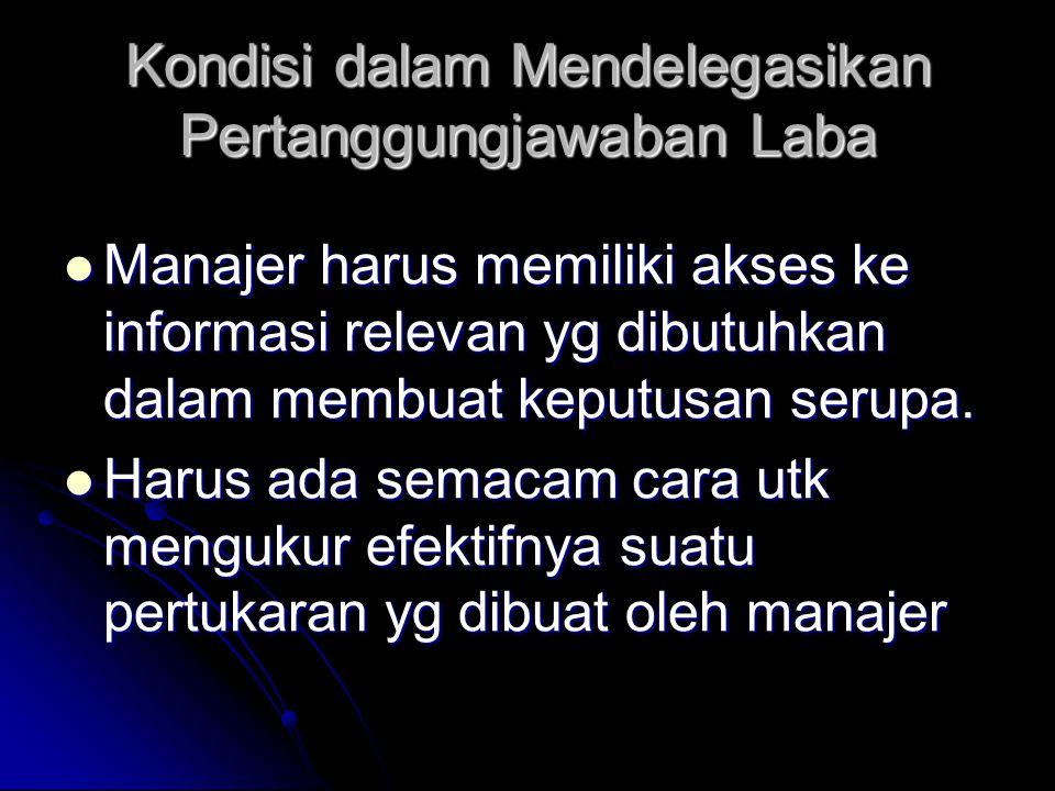 Kondisi dalam Mendelegasikan Pertanggungjawaban Laba Manajer harus memiliki akses ke informasi relevan yg dibutuhkan dalam membuat keputusan serupa. M