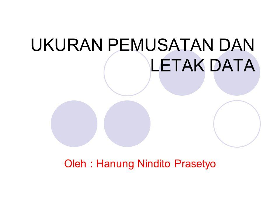 UKURAN PEMUSATAN DAN LETAK DATA Oleh : Hanung Nindito Prasetyo