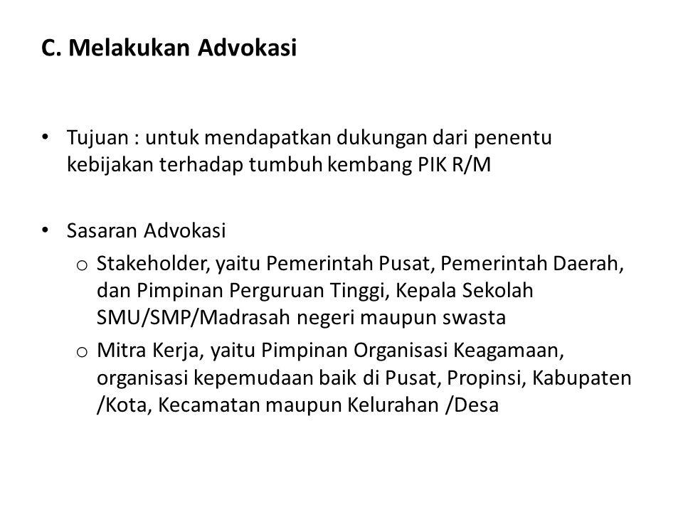 C. Melakukan Advokasi Tujuan : untuk mendapatkan dukungan dari penentu kebijakan terhadap tumbuh kembang PIK R/M Sasaran Advokasi o Stakeholder, yaitu