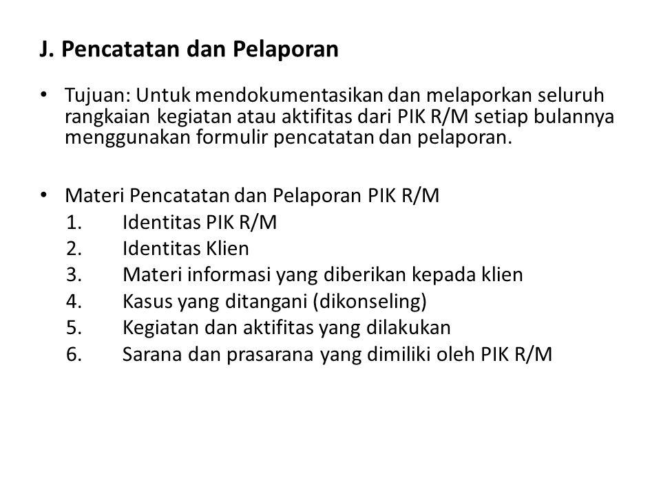 J. Pencatatan dan Pelaporan Tujuan: Untuk mendokumentasikan dan melaporkan seluruh rangkaian kegiatan atau aktifitas dari PIK R/M setiap bulannya meng