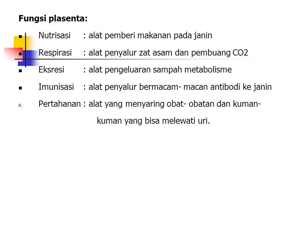Fungsi plasenta: Nutrisasi : alat pemberi makanan pada janin Respirasi: alat penyalur zat asam dan pembuang CO2 Eksresi : alat pengeluaran sampah metabolisme Imunisasi: alat penyalur bermacam- macan antibodi ke janin e.