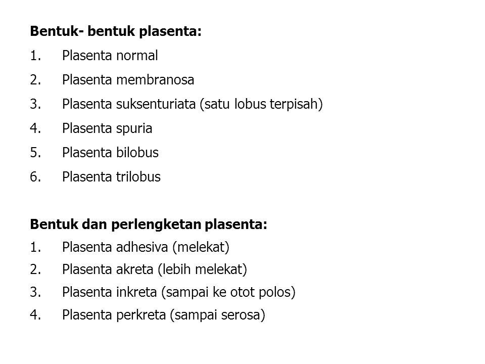 Bentuk- bentuk plasenta: 1.Plasenta normal 2.Plasenta membranosa 3.Plasenta suksenturiata (satu lobus terpisah) 4.Plasenta spuria 5.Plasenta bilobus 6.Plasenta trilobus Bentuk dan perlengketan plasenta: 1.Plasenta adhesiva (melekat) 2.Plasenta akreta (lebih melekat) 3.Plasenta inkreta (sampai ke otot polos) 4.Plasenta perkreta (sampai serosa)