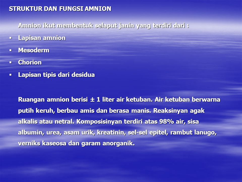 STRUKTUR DAN FUNGSI AMNION Amnion ikut membentuk selaput janin yang terdiri dari :  Lapisan amnion  Mesoderm  Chorion  Lapisan tipis dari desidua Ruangan amnion berisi ± 1 liter air ketuban.