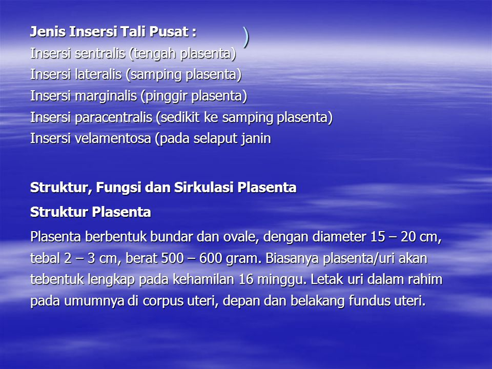 ) Jenis Insersi Tali Pusat : Insersi sentralis (tengah plasenta) Insersi lateralis (samping plasenta) Insersi marginalis (pinggir plasenta) Insersi paracentralis (sedikit ke samping plasenta) Insersi velamentosa (pada selaput janin Struktur, Fungsi dan Sirkulasi Plasenta Struktur Plasenta Plasenta berbentuk bundar dan ovale, dengan diameter 15 – 20 cm, tebal 2 – 3 cm, berat 500 – 600 gram.
