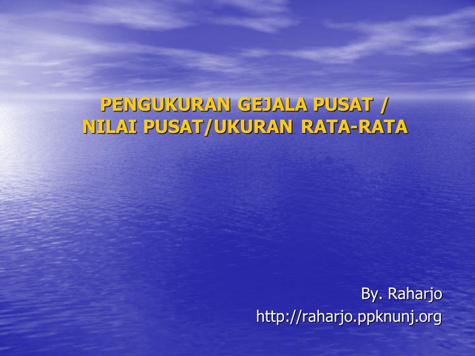 PENGUKURAN GEJALA PUSAT / NILAI PUSAT/UKURAN RATA-RATA By. Raharjo http://raharjo.ppknunj.org
