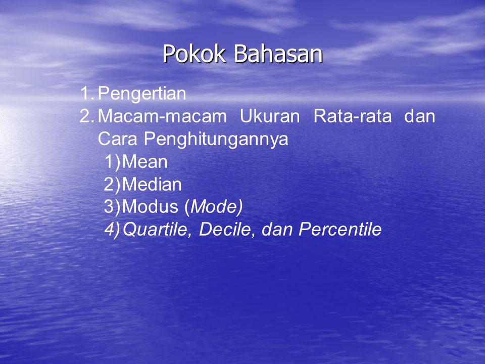 Pokok Bahasan 1.Pengertian 2.Macam-macam Ukuran Rata-rata dan Cara Penghitungannya 1)Mean 2)Median 3)Modus (Mode) 4)Quartile, Decile, dan Percentile