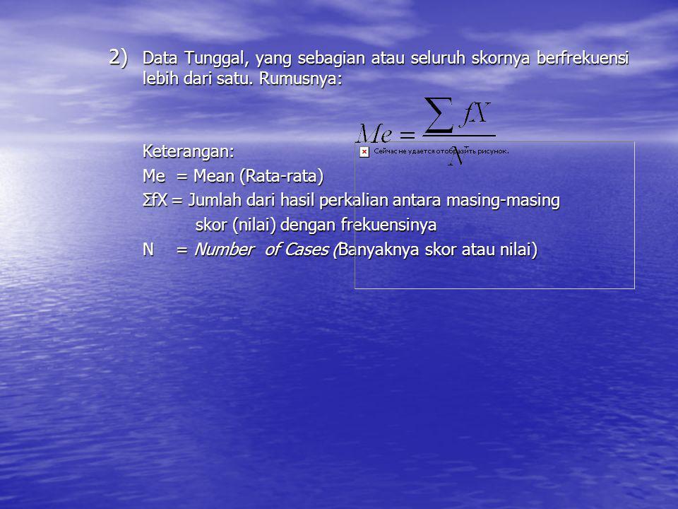 2) D ata Tunggal, yang sebagian atau seluruh skornya berfrekuensi lebih dari satu. Rumusnya: Keterangan: Me = Mean (Rata-rata) ΣfX= Jumlah dari hasil