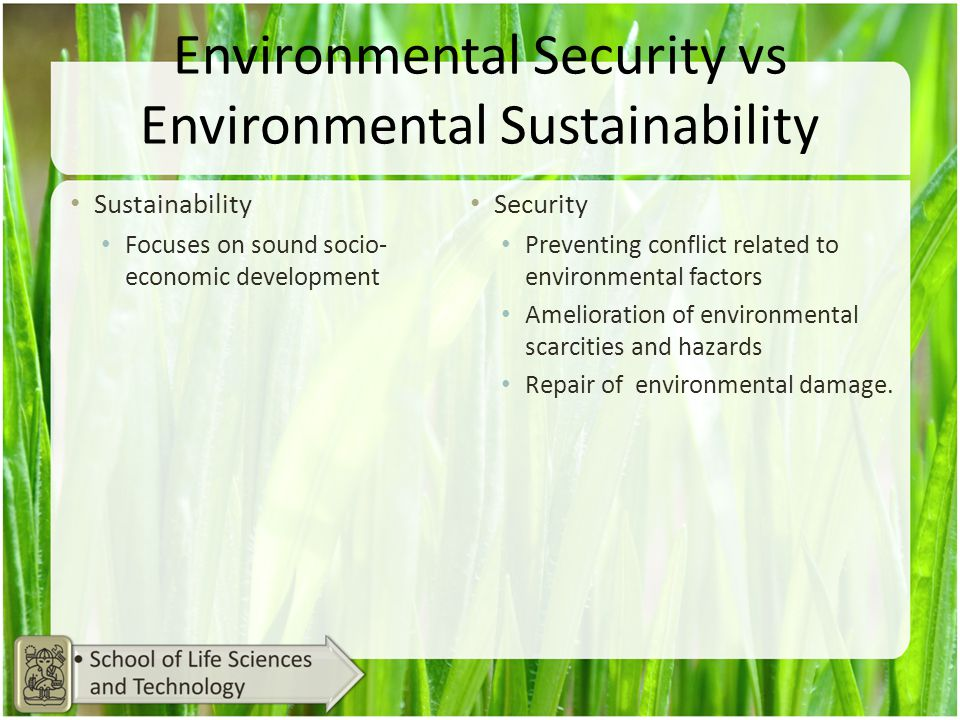 Environmental Security vs Environmental Sustainability Sustainability Focuses on sound socio- economic development Security Preventing conflict relate