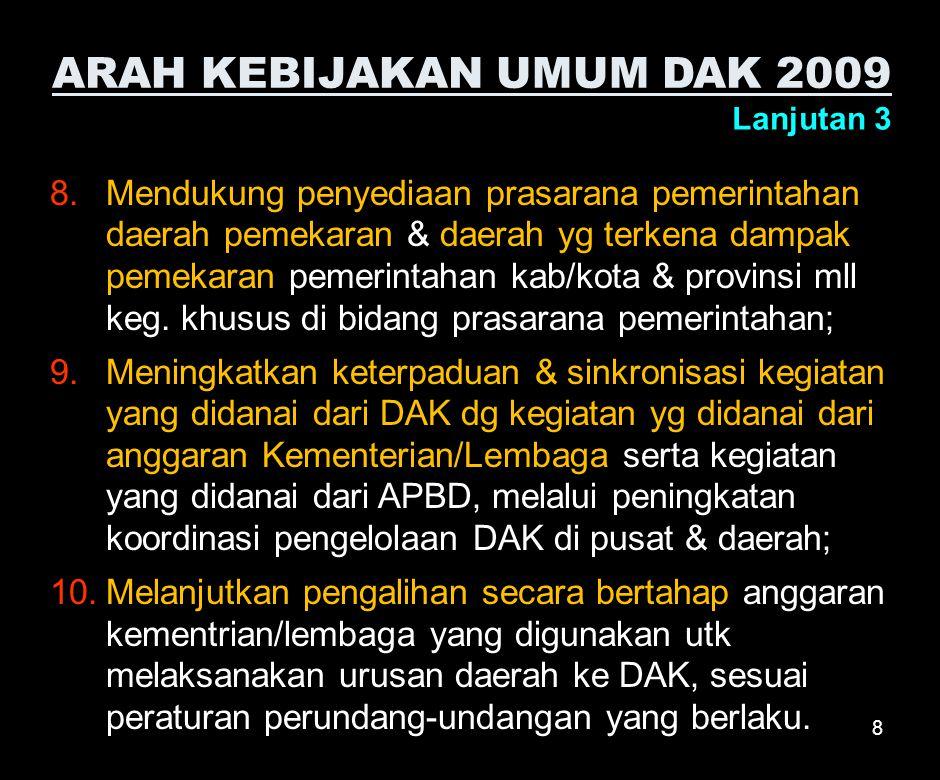 8 ARAH KEBIJAKAN UMUM DAK 2009 Lanjutan 3 8.Mendukung penyediaan prasarana pemerintahan daerah pemekaran & daerah yg terkena dampak pemekaran pemerintahan kab/kota & provinsi mll keg.
