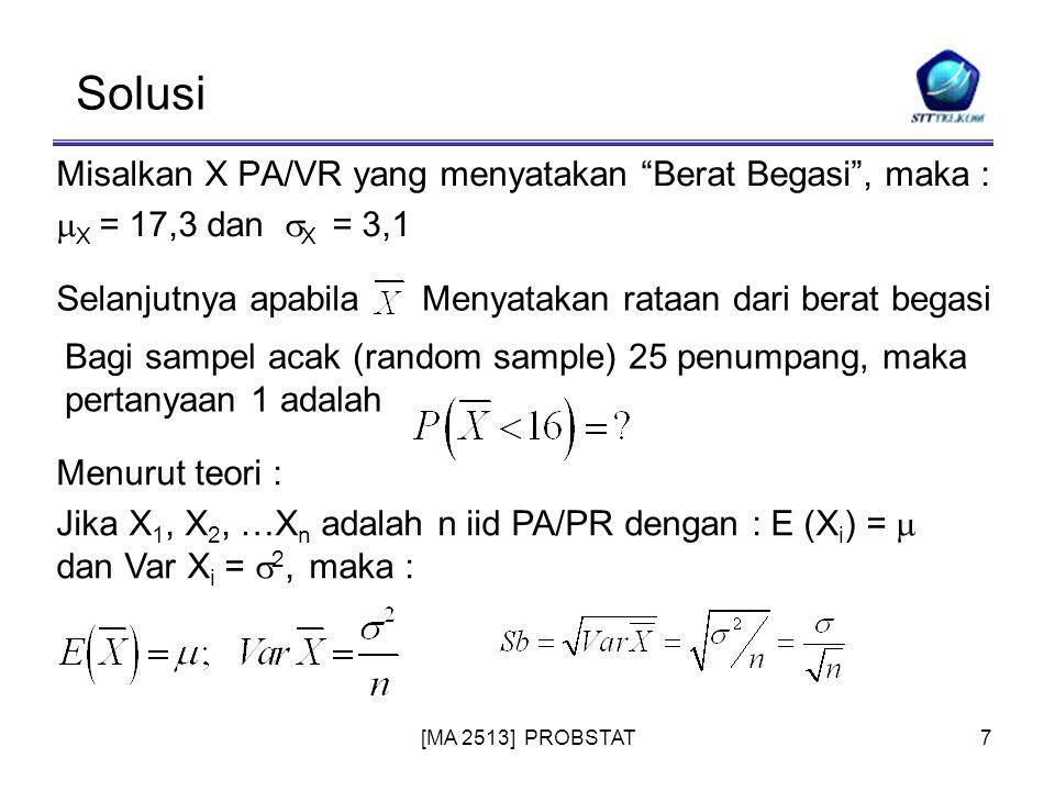 [MA 2513] PROBSTAT7 Solusi Misalkan X PA/VR yang menyatakan Berat Begasi , maka :  X = 17,3 dan  X = 3,1 Selanjutnya apabilaMenyatakan rataan dari berat begasi Bagi sampel acak (random sample) 25 penumpang, maka pertanyaan 1 adalah Menurut teori : Jika X 1, X 2, …X n adalah n iid PA/PR dengan : E (X i ) =  dan Var X i =  2, maka :
