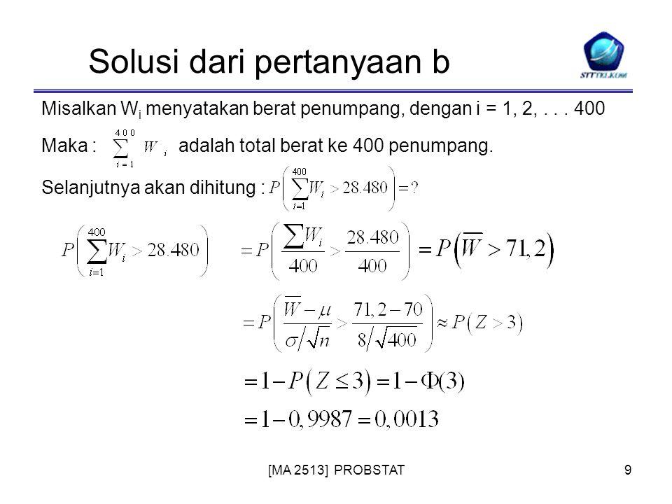 9 Solusi dari pertanyaan b Misalkan W i menyatakan berat penumpang, dengan i = 1, 2,... 400 Maka :adalah total berat ke 400 penumpang. Selanjutnya aka