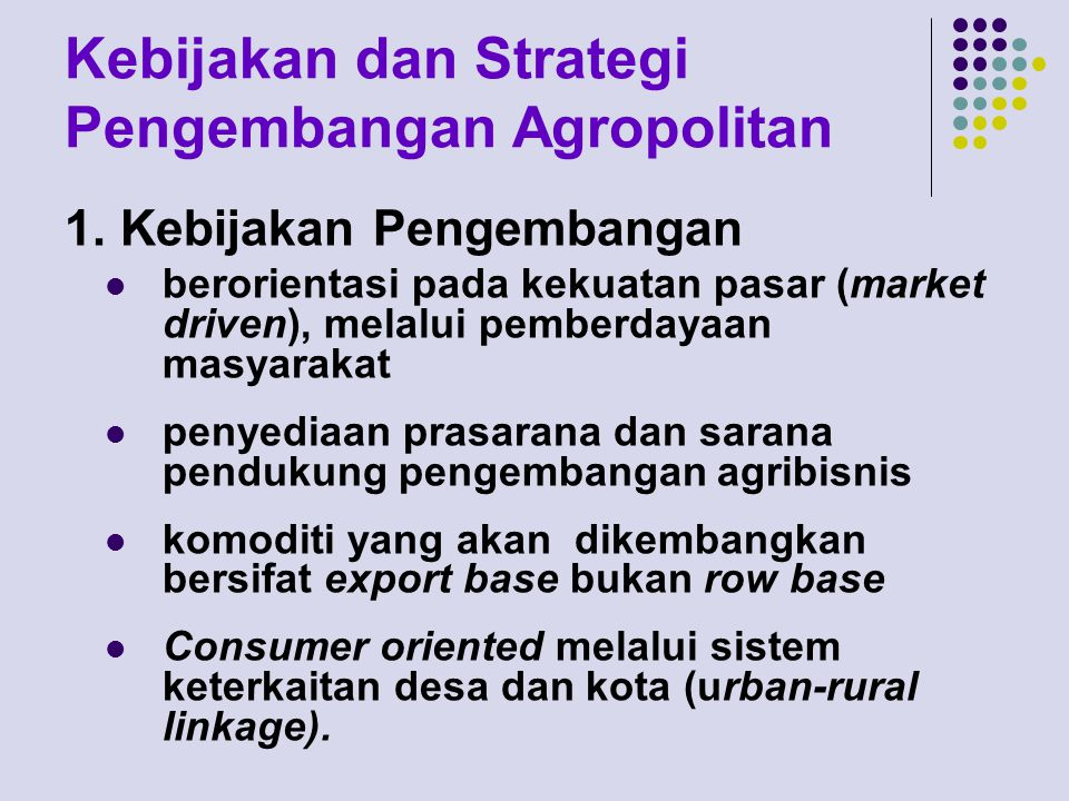 Kebijakan dan Strategi Pengembangan Agropolitan 1. Kebijakan Pengembangan berorientasi pada kekuatan pasar (market driven), melalui pemberdayaan masya