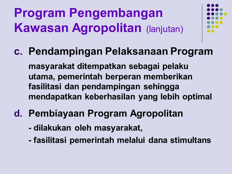 Program Pengembangan Kawasan Agropolitan (lanjutan) c.Pendampingan Pelaksanaan Program masyarakat ditempatkan sebagai pelaku utama, pemerintah berperan memberikan fasilitasi dan pendampingan sehingga mendapatkan keberhasilan yang lebih optimal d.Pembiayaan Program Agropolitan - dilakukan oleh masyarakat, - fasilitasi pemerintah melalui dana stimultans