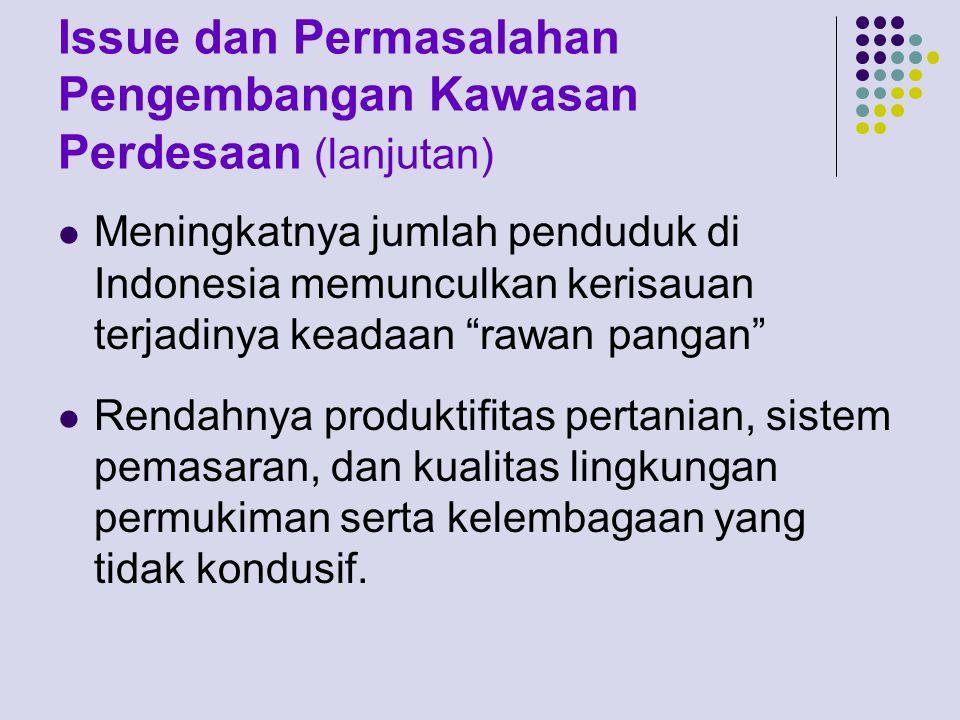 Issue dan Permasalahan Pengembangan Kawasan Perdesaan (lanjutan) Meningkatnya jumlah penduduk di Indonesia memunculkan kerisauan terjadinya keadaan rawan pangan Rendahnya produktifitas pertanian, sistem pemasaran, dan kualitas lingkungan permukiman serta kelembagaan yang tidak kondusif.