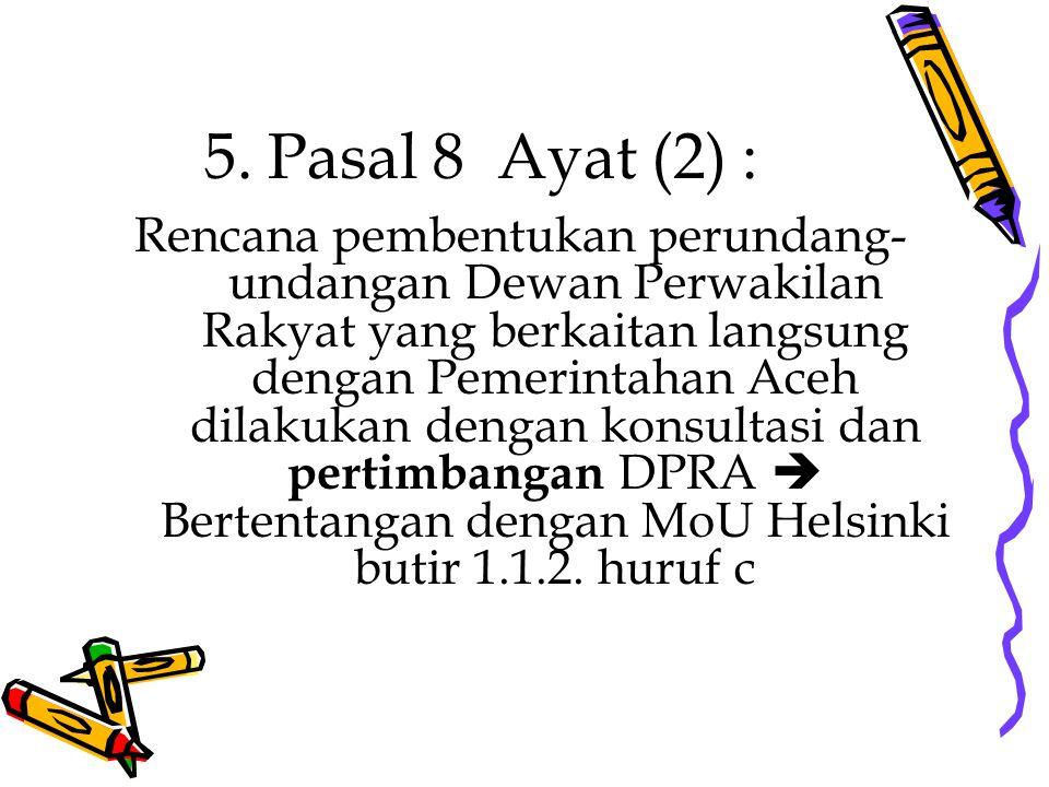 5. Pasal 8 Ayat (2) : Rencana pembentukan perundang- undangan Dewan Perwakilan Rakyat yang berkaitan langsung dengan Pemerintahan Aceh dilakukan denga