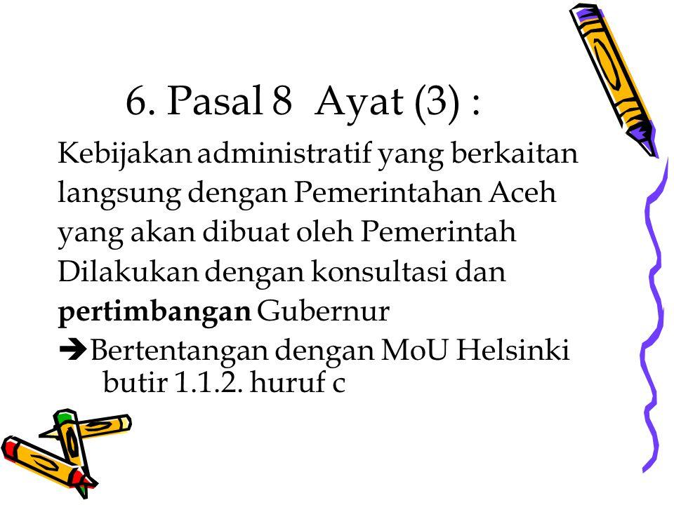 6. Pasal 8 Ayat (3) : Kebijakan administratif yang berkaitan langsung dengan Pemerintahan Aceh yang akan dibuat oleh Pemerintah Dilakukan dengan konsu