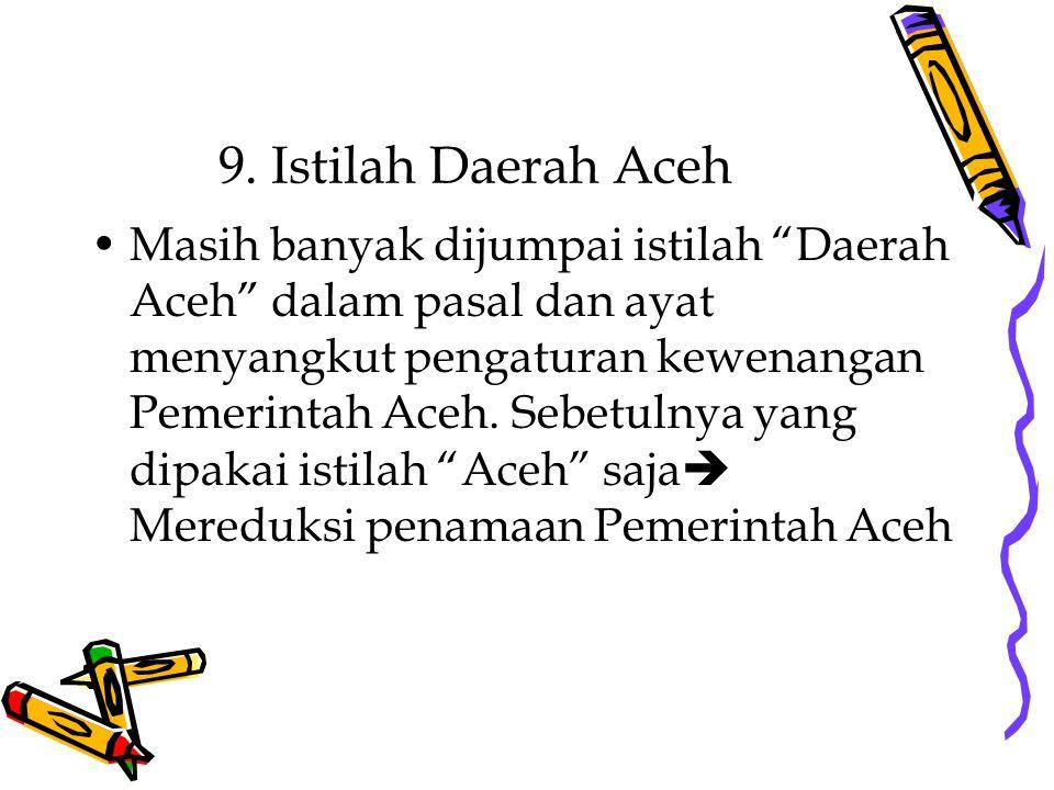 """9. Istilah Daerah Aceh Masih banyak dijumpai istilah """"Daerah Aceh"""" dalam pasal dan ayat menyangkut pengaturan kewenangan Pemerintah Aceh. Sebetulnya y"""
