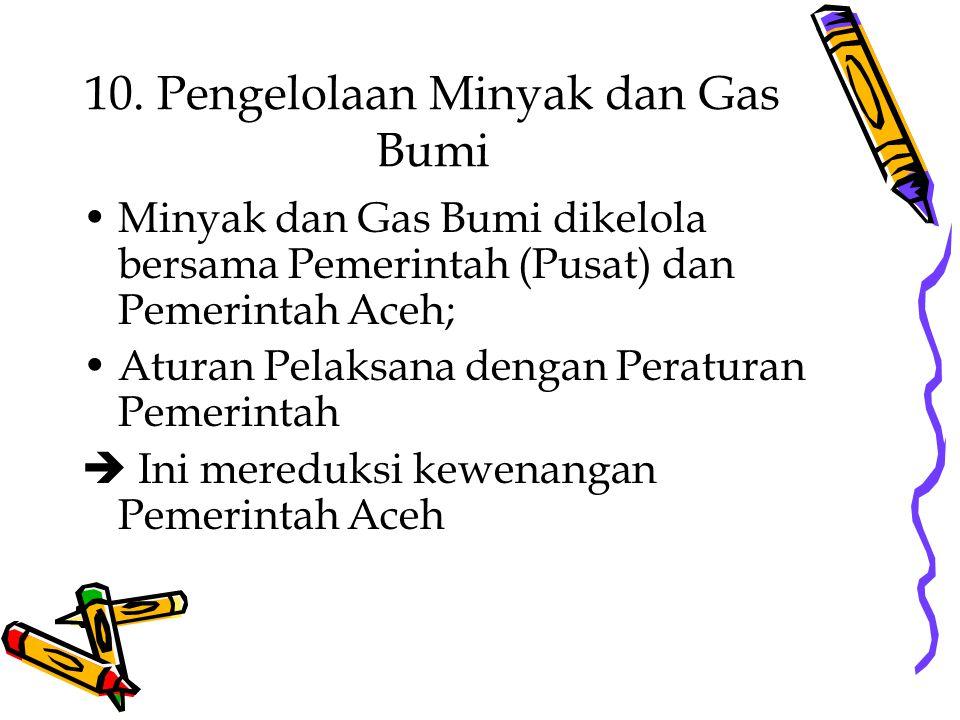 10. Pengelolaan Minyak dan Gas Bumi Minyak dan Gas Bumi dikelola bersama Pemerintah (Pusat) dan Pemerintah Aceh; Aturan Pelaksana dengan Peraturan Pem