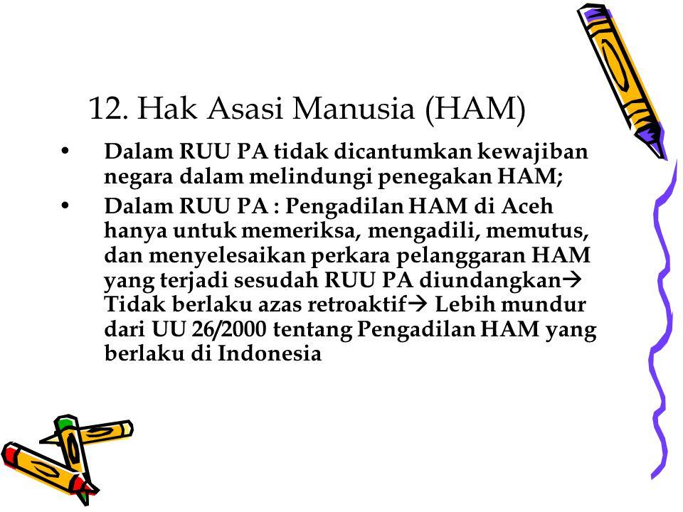 12. Hak Asasi Manusia (HAM) Dalam RUU PA tidak dicantumkan kewajiban negara dalam melindungi penegakan HAM; Dalam RUU PA : Pengadilan HAM di Aceh hany