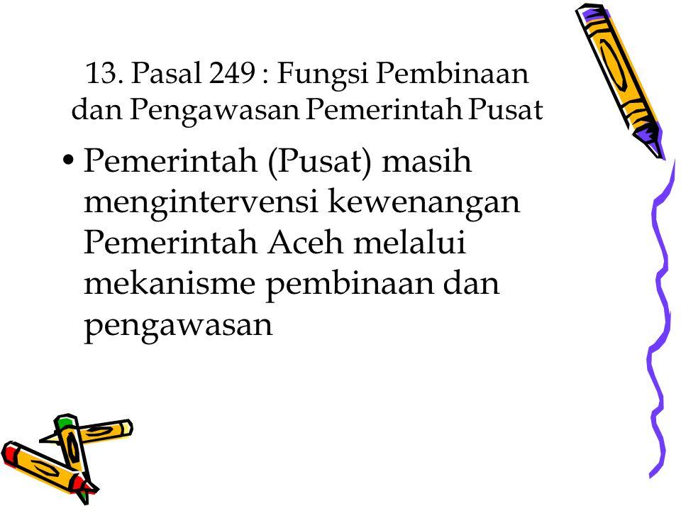 13. Pasal 249 : Fungsi Pembinaan dan Pengawasan Pemerintah Pusat Pemerintah (Pusat) masih mengintervensi kewenangan Pemerintah Aceh melalui mekanisme