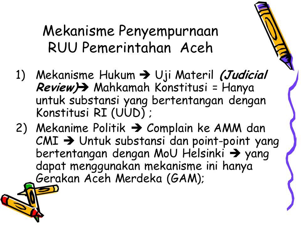Mekanisme Penyempurnaan RUU Pemerintahan Aceh 1)Mekanisme Hukum  Uji Materil (Judicial Review)  Mahkamah Konstitusi = Hanya untuk substansi yang ber