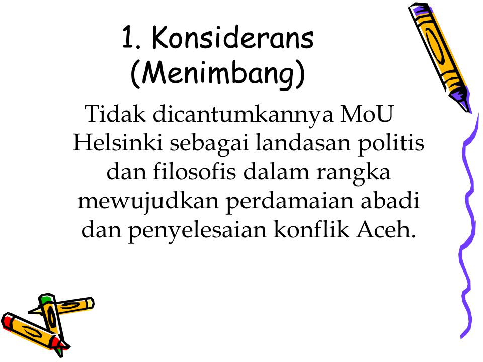 1. Konsiderans (Menimbang) Tidak dicantumkannya MoU Helsinki sebagai landasan politis dan filosofis dalam rangka mewujudkan perdamaian abadi dan penye
