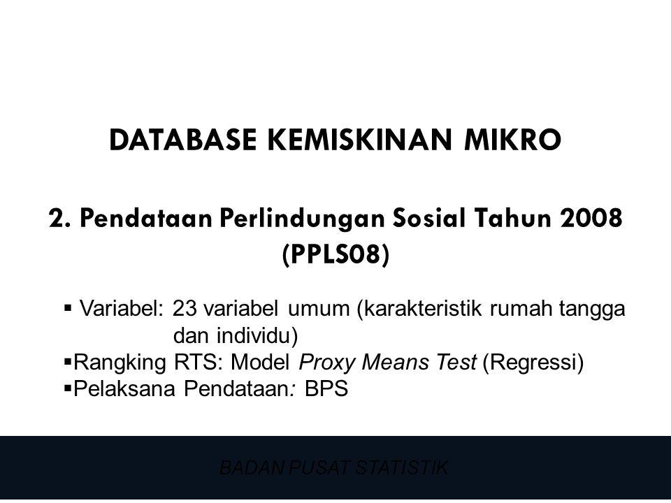 22 DATABASE KEMISKINAN MIKRO 2. Pendataan Perlindungan Sosial Tahun 2008 (PPLS08) BADAN PUSAT STATISTIK  Variabel: 23 variabel umum (karakteristik ru