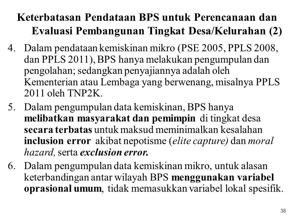 38 Keterbatasan Pendataan BPS untuk Perencanaan dan Evaluasi Pembangunan Tingkat Desa/Kelurahan (2) 4.Dalam pendataan kemiskinan mikro (PSE 2005, PPLS