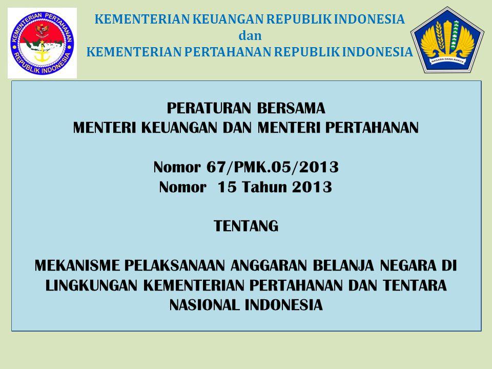 PERATURAN BERSAMA MENTERI KEUANGAN DAN MENTERI PERTAHANAN Nomor 67/PMK.05/2013 Nomor 15 Tahun 2013 TENTANG MEKANISME PELAKSANAAN ANGGARAN BELANJA NEGARA DI LINGKUNGAN KEMENTERIAN PERTAHANAN DAN TENTARA NASIONAL INDONESIA KEMENTERIAN KEUANGAN REPUBLIK INDONESIA dan KEMENTERIAN PERTAHANAN REPUBLIK INDONESIA