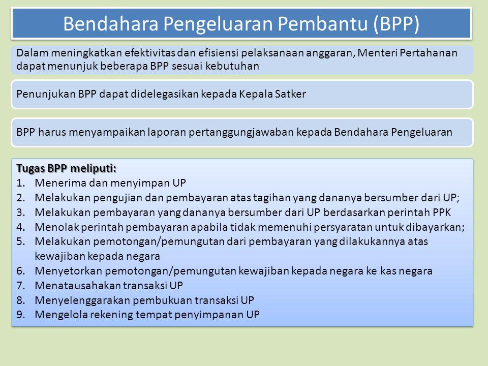 Dalam meningkatkan efektivitas dan efisiensi pelaksanaan anggaran, Menteri Pertahanan dapat menunjuk beberapa BPP sesuai kebutuhan Penunjukan BPP dapat didelegasikan kepada Kepala SatkerBPP harus menyampaikan laporan pertanggungjawaban kepada Bendahara Pengeluaran Bendahara Pengeluaran Pembantu (BPP) Tugas BPP meliputi: 1.Menerima dan menyimpan UP 2.Melakukan pengujian dan pembayaran atas tagihan yang dananya bersumber dari UP; 3.Melakukan pembayaran yang dananya bersumber dari UP berdasarkan perintah PPK 4.Menolak perintah pembayaran apabila tidak memenuhi persyaratan untuk dibayarkan; 5.Melakukan pemotongan/pemungutan dari pembayaran yang dilakukannya atas kewajiban kepada negara 6.Menyetorkan pemotongan/pemungutan kewajiban kepada negara ke kas negara 7.Menatausahakan transaksi UP 8.Menyelenggarakan pembukuan transaksi UP 9.Mengelola rekening tempat penyimpanan UP Tugas BPP meliputi: 1.Menerima dan menyimpan UP 2.Melakukan pengujian dan pembayaran atas tagihan yang dananya bersumber dari UP; 3.Melakukan pembayaran yang dananya bersumber dari UP berdasarkan perintah PPK 4.Menolak perintah pembayaran apabila tidak memenuhi persyaratan untuk dibayarkan; 5.Melakukan pemotongan/pemungutan dari pembayaran yang dilakukannya atas kewajiban kepada negara 6.Menyetorkan pemotongan/pemungutan kewajiban kepada negara ke kas negara 7.Menatausahakan transaksi UP 8.Menyelenggarakan pembukuan transaksi UP 9.Mengelola rekening tempat penyimpanan UP