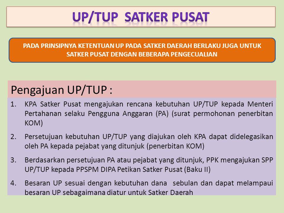 Pengajuan UP/TUP : 1.KPA Satker Pusat mengajukan rencana kebutuhan UP/TUP kepada Menteri Pertahanan selaku Pengguna Anggaran (PA) (surat permohonan penerbitan KOM) 2.Persetujuan kebutuhan UP/TUP yang diajukan oleh KPA dapat didelegasikan oleh PA kepada pejabat yang ditunjuk (penerbitan KOM) 3.Berdasarkan persetujuan PA atau pejabat yang ditunjuk, PPK mengajukan SPP UP/TUP kepada PPSPM DIPA Petikan Satker Pusat (Baku II) 4.Besaran UP sesuai dengan kebutuhan dana sebulan dan dapat melampaui besaran UP sebagaimana diatur untuk Satker Daerah PADA PRINSIPNYA KETENTUAN UP PADA SATKER DAERAH BERLAKU JUGA UNTUK SATKER PUSAT DENGAN BEBERAPA PENGECUALIAN