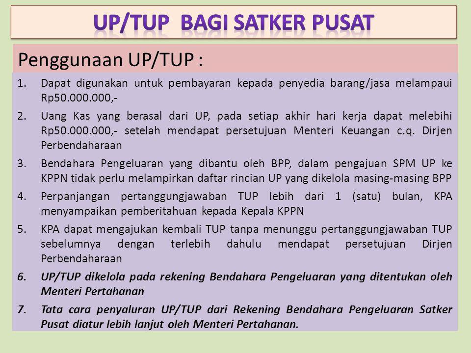Penggunaan UP/TUP : 1.Dapat digunakan untuk pembayaran kepada penyedia barang/jasa melampaui Rp50.000.000,- 2.Uang Kas yang berasal dari UP, pada setiap akhir hari kerja dapat melebihi Rp50.000.000,- setelah mendapat persetujuan Menteri Keuangan c.q.
