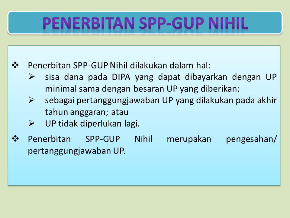  Penerbitan SPP-GUP Nihil dilakukan dalam hal:  sisa dana pada DIPA yang dapat dibayarkan dengan UP minimal sama dengan besaran UP yang diberikan;  sebagai pertanggungjawaban UP yang dilakukan pada akhir tahun anggaran; atau  UP tidak diperlukan lagi.