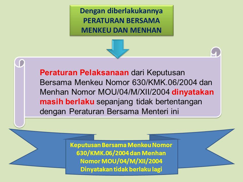 Peraturan Pelaksanaan dari Keputusan Bersama Menkeu Nomor 630/KMK.06/2004 dan Menhan Nomor MOU/04/M/XII/2004 dinyatakan masih berlaku sepanjang tidak bertentangan dengan Peraturan Bersama Menteri ini Dengan diberlakukannya PERATURAN BERSAMA MENKEU DAN MENHAN Keputusan Bersama Menkeu Nomor 630/KMK.06/2004 dan Menhan Nomor MOU/04/M/XII/2004 Dinyatakan tidak berlaku lagi