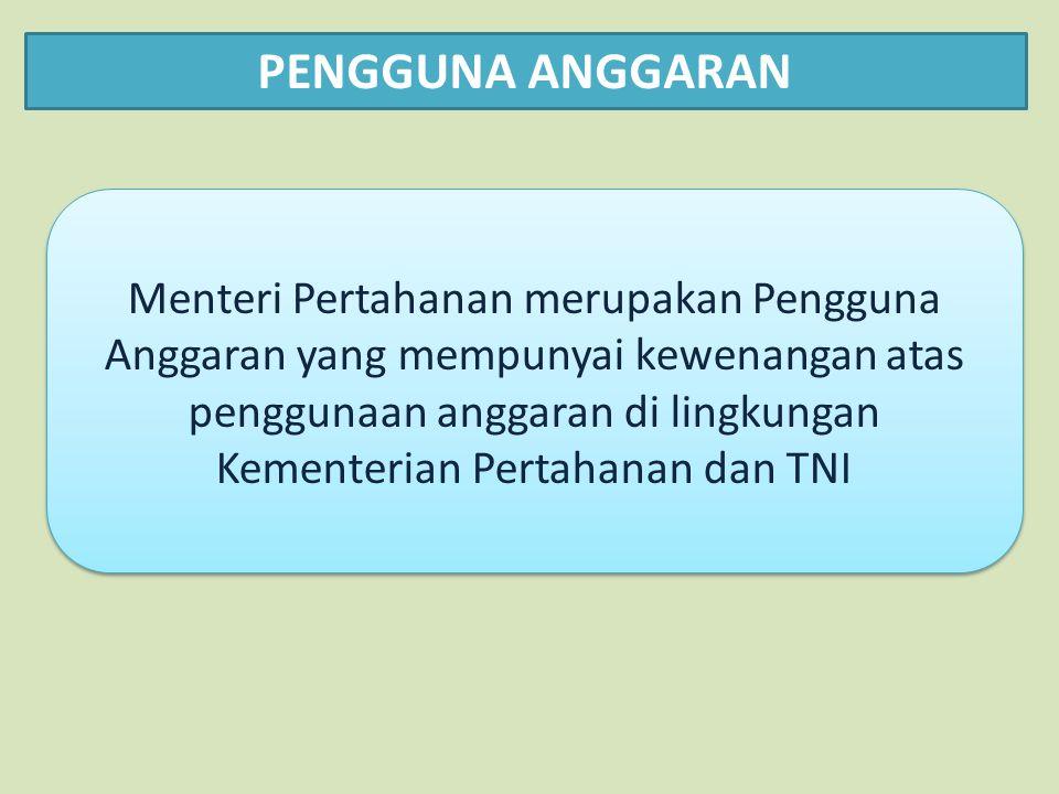 PENGGUNA ANGGARAN Menteri Pertahanan merupakan Pengguna Anggaran yang mempunyai kewenangan atas penggunaan anggaran di lingkungan Kementerian Pertahanan dan TNI