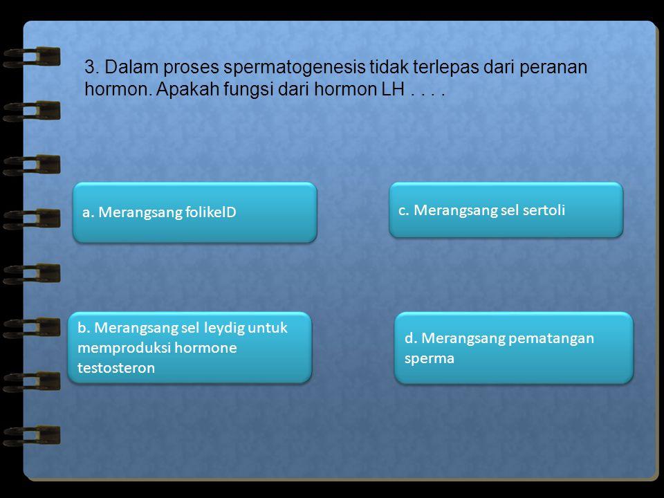 3. Dalam proses spermatogenesis tidak terlepas dari peranan hormon. Apakah fungsi dari hormon LH.... d. Merangsang pematangan sperma d. Merangsang pem