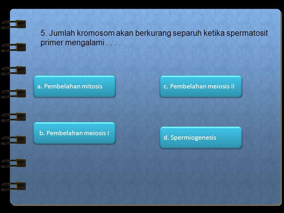 5. Jumlah kromosom akan berkurang separuh ketika spermatosit primer mengalami.... d. Spermiogenesis c. Pembelahan meiosis II b. Pembelahan meiosis I a