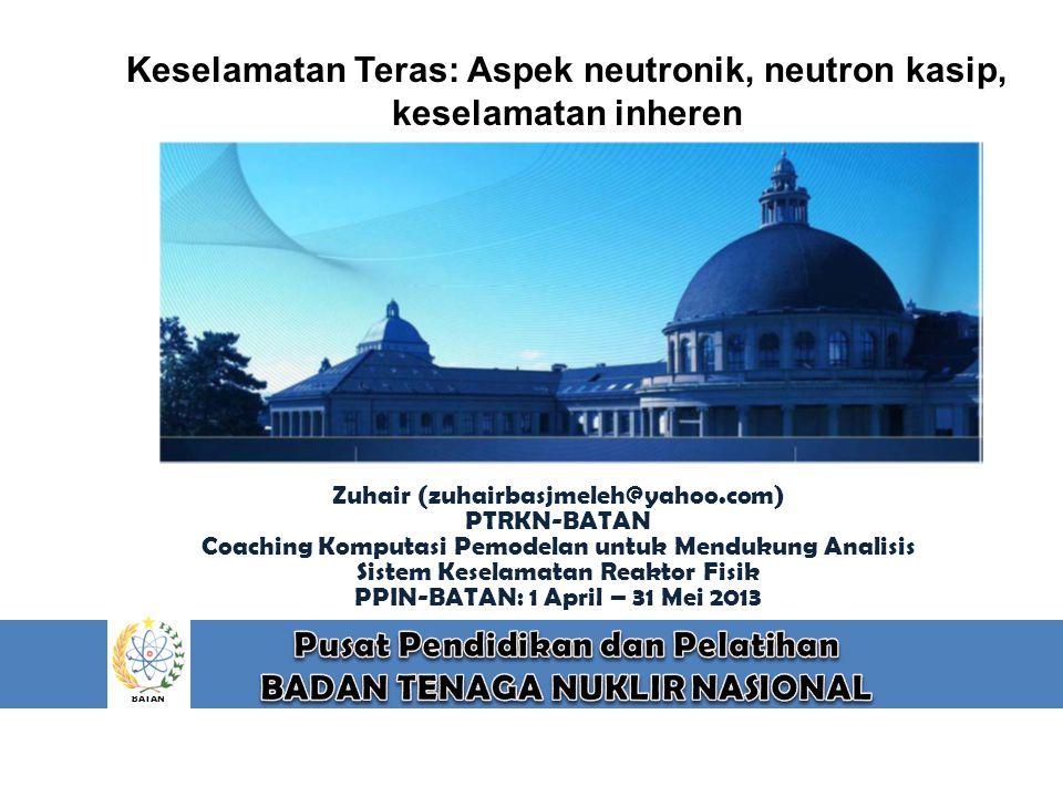 BATAN Keselamatan Teras: Aspek neutronik, neutron kasip, keselamatan inheren Zuhair (zuhairbasjmeleh@yahoo.com) PTRKN-BATAN Coaching Komputasi Pemodel