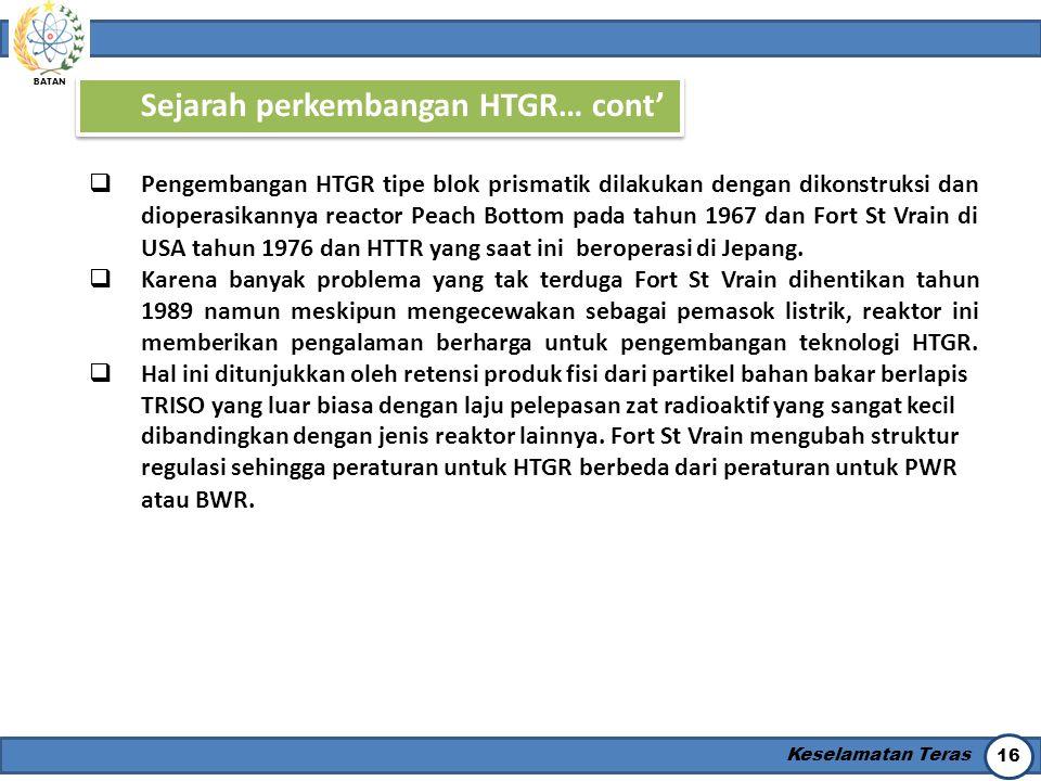 BATAN Keselamatan Teras 16 Sejarah perkembangan HTGR… cont'  Pengembangan HTGR tipe blok prismatik dilakukan dengan dikonstruksi dan dioperasikannya